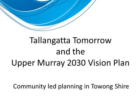 Tallangatta Tomorrow and the Upper Murray 2030 Vision Plan Community led planning in Towong Shire.