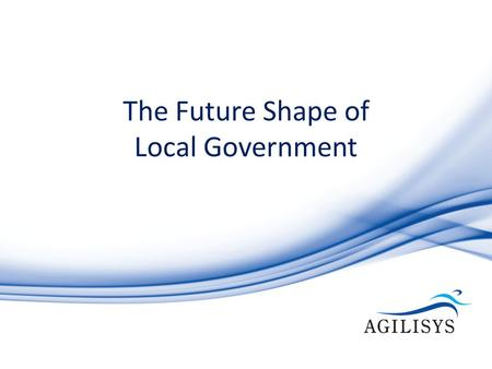 The Future Shape of Local Government. Welcome and Introductions Steven Beard Chief Executive, Agilisys.