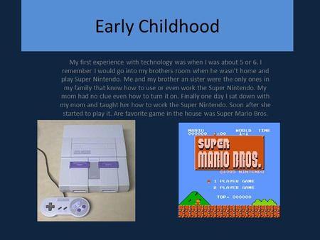 Early Childhood My first experience with technology was when I was about 5 or 6. I remember I would go into my brothers room when he wasn't home and play.