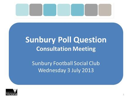 Sunbury Poll Question Consultation Meeting Sunbury Football Social Club Wednesday 3 July 2013 1.