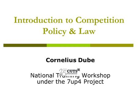 Introduction to Competition Policy & Law Cornelius Dube National Training Workshop under the 7up4 Project.