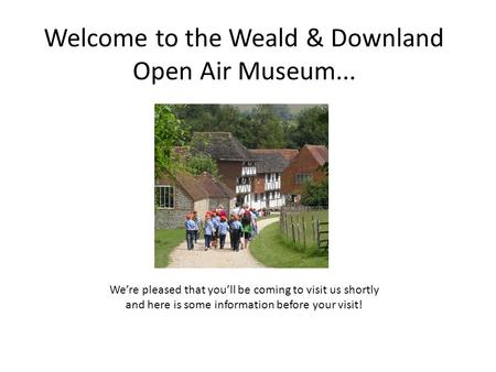 Welcome to the Weald & Downland Open Air Museum... We're pleased that you'll be coming to visit us shortly and here is some information before your visit!