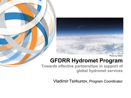 GFDRR Hydromet Program Towards effective partnerships in support of global hydromet services Vladimir Tsirkunov, Program Coordinator Photo by NASA.
