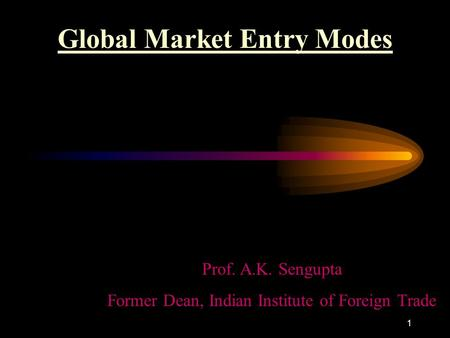 1 Global Market Entry Modes Prof. A.K. Sengupta Former Dean, Indian Institute of Foreign Trade.