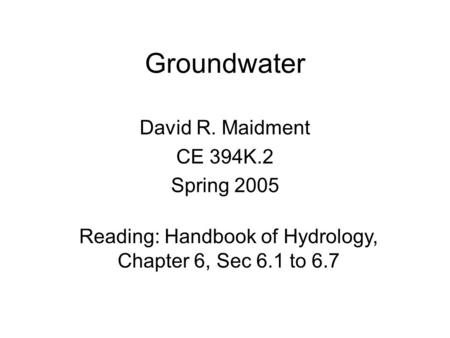 Groundwater David R. Maidment CE 394K.2 Spring 2005 Reading: Handbook of Hydrology, Chapter 6, Sec 6.1 to 6.7.