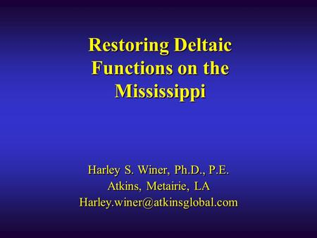 Restoring Deltaic Functions on the Mississippi Harley S. Winer, Ph.D., P.E. Atkins, Metairie, LA Harley S. Winer, Ph.D.,