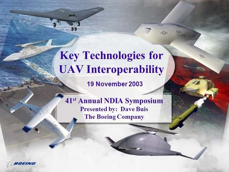 Key Technologies for UAV Interoperability 41 st Annual NDIA Symposium Presented by: Dave Buis The Boeing Company 19 November 2003.