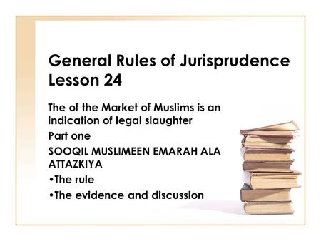 General Rules of Jurisprudence Lesson 24 The of the Market of Muslims is an indication of legal slaughter Part one SOOQIL MUSLIMEEN EMARAH ALA ATTAZKIYA.
