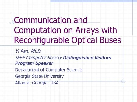Communication and Computation on Arrays with Reconfigurable Optical Buses Yi Pan, Ph.D. IEEE Computer Society Distinguished Visitors Program Speaker Department.