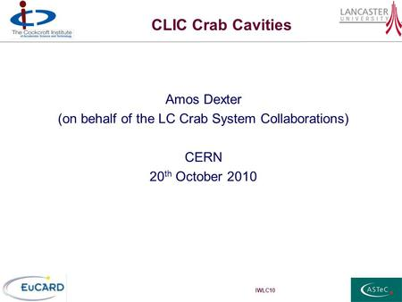 IWLC10 CLIC Crab Cavities Amos Dexter (on behalf of the LC Crab System Collaborations) CERN 20 th October 2010.