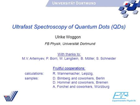 Ultrafast Spectroscopy of Quantum Dots (QDs) Experimentelle Physik IIb FB Physik, Universität Dortmund Ulrike Woggon With thanks to: M.V. Artemyev, P.