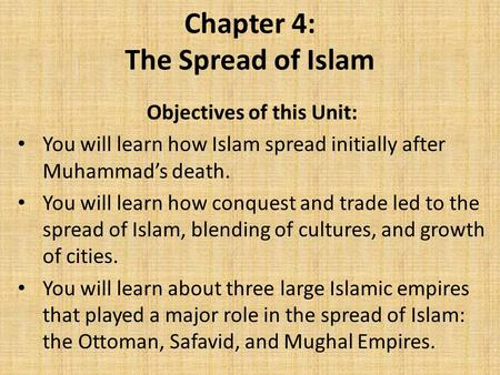 Chapter 4: The Spread of Islam Objectives of this Unit: You will learn how Islam spread initially after Muhammad's death. You will learn how conquest and.
