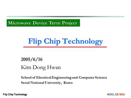 Flip Chip Technology MDCL EE SNU Flip Chip Technology 2005/6/16 Kim Dong Hwan School of Electrical Engineering and Computer Science Seoul National University,