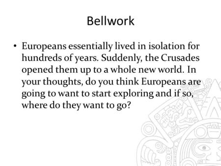 Bellwork Europeans essentially lived in isolation for hundreds of years. Suddenly, the Crusades opened them up to a whole new world. In your thoughts,