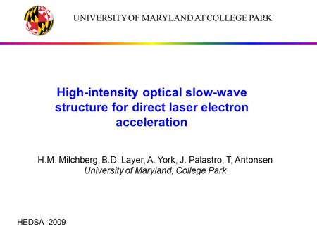 UNIVERSITY OF MARYLAND AT COLLEGE PARK High-intensity optical slow-wave structure for direct laser electron acceleration H.M. Milchberg, B.D. Layer, A.