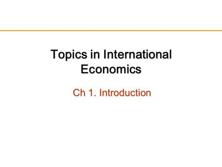 Topics in International Economics Ch 1. Introduction.