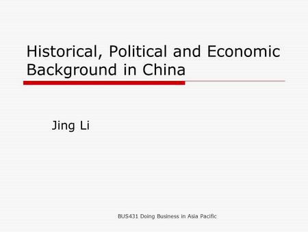 BUS431 Doing Business in Asia Pacific Historical, Political and Economic Background in China Jing Li.