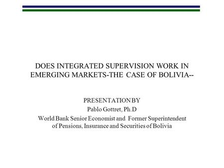 DOES INTEGRATED SUPERVISION WORK IN EMERGING MARKETS-THE CASE OF BOLIVIA-- PRESENTATION BY Pablo Gottret, Ph.D World Bank Senior Economist and Former Superintendent.