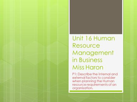 Unit 16 Human Resource Management in Business Miss Haron P1: Describe the internal and external factors to consider when planning the Human resource requirements.