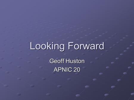 Looking Forward Geoff Huston APNIC 20. There are many ways of predicting the future….