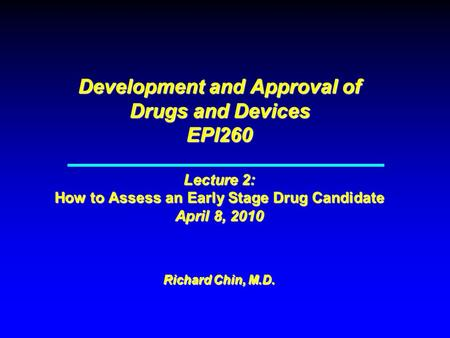 Development and Approval of Drugs and Devices EPI260 Lecture 2: How to Assess an Early Stage Drug Candidate April 8, 2010 Richard Chin, M.D.