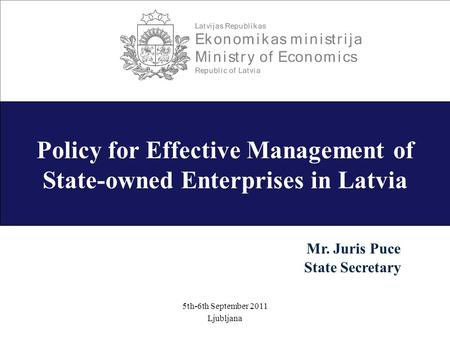 -1- Policy for Effective Management of State-owned Enterprises in Latvia 5th-6th September 2011 Ljubljana Mr. Juris Puce State Secretary.