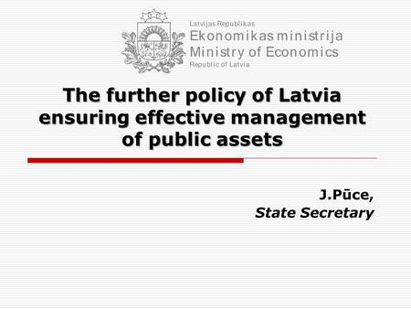The further policy of Latvia ensuring effective management of public assets J.Pūce, State Secretary.