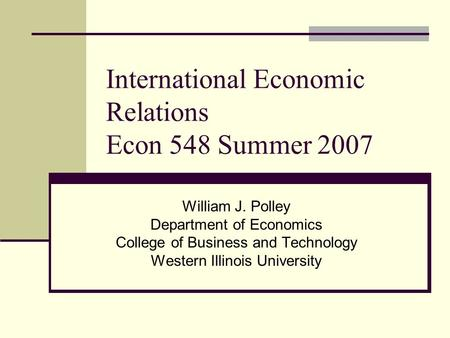International Economic Relations Econ 548 Summer 2007 William J. Polley Department of Economics College of Business and Technology Western Illinois University.