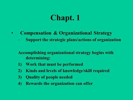 Chapt. 1 Compensation & Organizational Strategy –Support the strategic plans/actions of organization Accomplishing organizational strategy begins with.