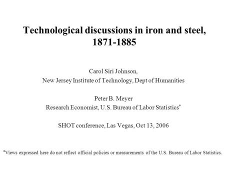Technological discussions in iron and steel, 1871-1885 Carol Siri Johnson, New Jersey Institute of Technology, Dept of Humanities Peter B. Meyer Research.