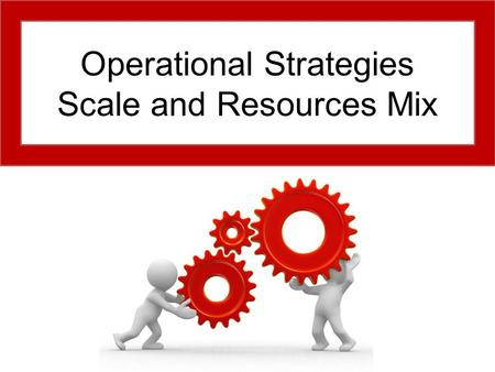 Operational Strategies Scale and Resources Mix. Aims and Objectives Aim: Understand operational scale and resources mix. Objectives: Define operational.