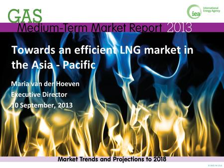 © OECD/IEA 2013 Towards an efficient LNG market in the Asia - Pacific Maria van der Hoeven Executive Director 10 September, 2013.