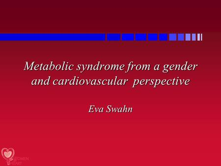 Metabolic syndrome from a gender and cardiovascular perspective Eva Swahn.