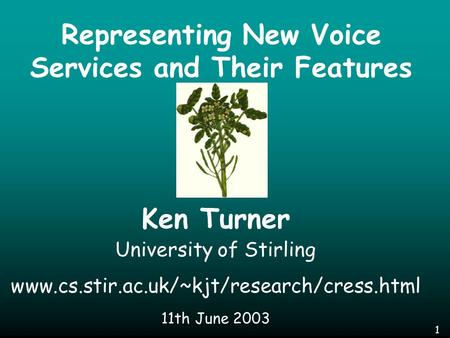 1 Representing New Voice Services and Their Features Ken Turner University of Stirling www.cs.stir.ac.uk/~kjt/research/cress.html 11th June 2003.