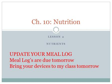 LESSON 2 NUTRIENTS Ch. 10: Nutrition UPDATE YOUR MEAL LOG Meal Log's are due tomorrow Bring your devices to my class tomorrow.
