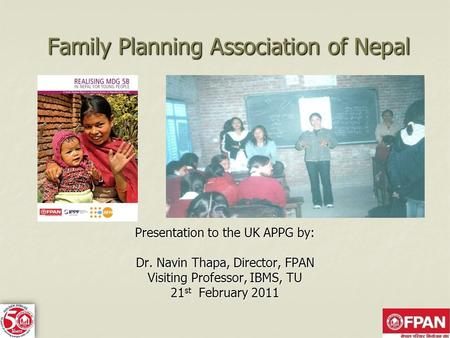 Family Planning Association of Nepal Presentation to the UK APPG by: Dr. Navin Thapa, Director, FPAN Visiting Professor, IBMS, TU 21 st February 2011.