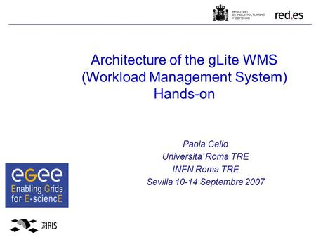 Architecture of the gLite WMS (Workload Management System) Hands-on Paola Celio Universita' Roma TRE INFN Roma TRE Sevilla 10-14 Septembre 2007.