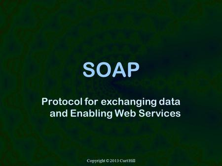 Copyright © 2013 Curt Hill SOAP Protocol for exchanging data and Enabling Web Services.