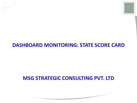 DASHBOARD MONITORING: STATE SCORE CARD MSG STRATEGIC CONSULTING PVT. LTD.