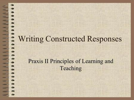 Writing Constructed Responses Praxis II Principles of Learning and Teaching.