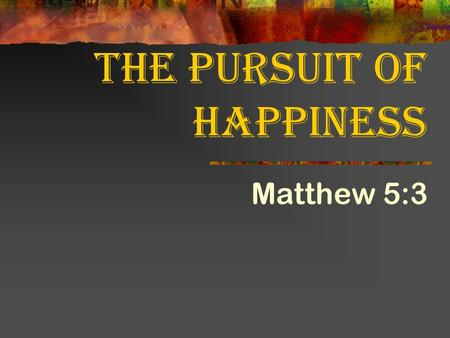 The Pursuit of Happiness Matthew 5:3. What would it take to make you happy?