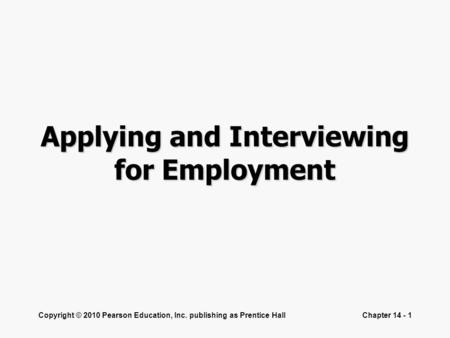 Copyright © 2010 Pearson Education, Inc. publishing as Prentice HallChapter 14 - 1 Applying and Interviewing for Employment.