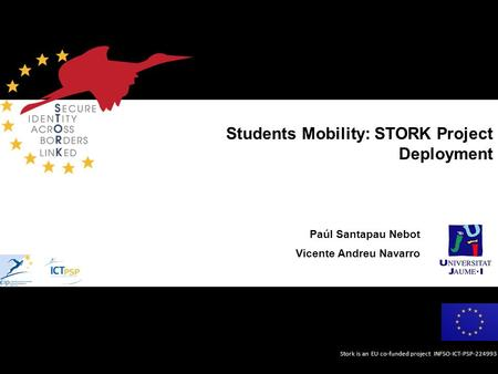 Stork is an EU co-funded project INFSO-ICT-PSP-224993 Students Mobility: STORK Project Deployment Paúl Santapau Nebot Vicente Andreu Navarro.