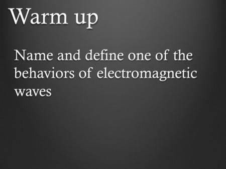 Warm up Name and define one of the behaviors of electromagnetic waves.