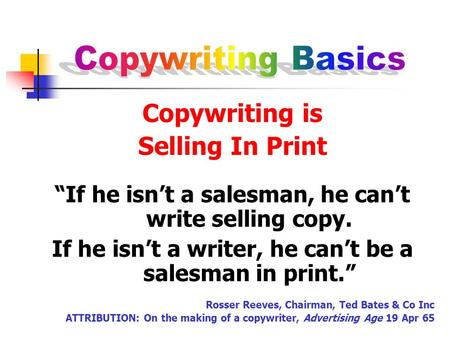 "Copywriting is Selling In Print ""If he isn't a salesman, he can't write selling copy. If he isn't a writer, he can't be a salesman in print."" Rosser Reeves,"
