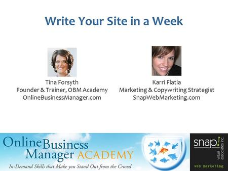 Write Your Site in a Week Tina Forsyth Founder & Trainer, OBM Academy OnlineBusinessManager.com Karri Flatla Marketing & Copywriting Strategist SnapWebMarketing.com.