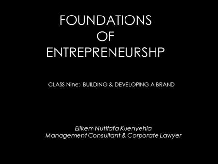 FOUNDATIONS OF ENTREPRENEURSHP CLASS Nine: BUILDING & DEVELOPING A BRAND Elikem Nutifafa Kuenyehia Management Consultant & Corporate Lawyer.