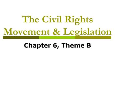 The Civil Rights Movement & Legislation Chapter 6, Theme B.