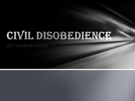 By: Natalie Zolten. What IS civil disobedience? Civil disobedience is when people don't necessarily follow the laws of the government because they don't.