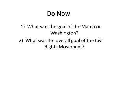 Do Now 1)What was the goal of the March on Washington? 2)What was the overall goal of the Civil Rights Movement?